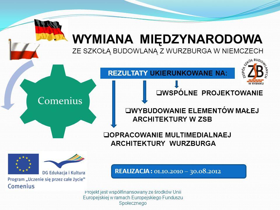 Projekt jest współfinansowany ze środków Unii Europejskiej w ramach Europejskiego Funduszu Społecznego Comenius WYMIANA MIĘDZYNARODOWA ZE SZKOŁĄ BUDOWLANĄ Z WURZBURGA W NIEMCZECH WSPÓLNE PROJEKTOWANIE OPRACOWANIE MULTIMEDIALNAEJ ARCHITEKTURY WURZBURGA REZULTATY UKIERUNKOWANE NA: WYBUDOWANIE ELEMENTÓW MAŁEJ ARCHITEKTURY W ZSB REALIZACJA : 01.10.2010 – 30.08.2012
