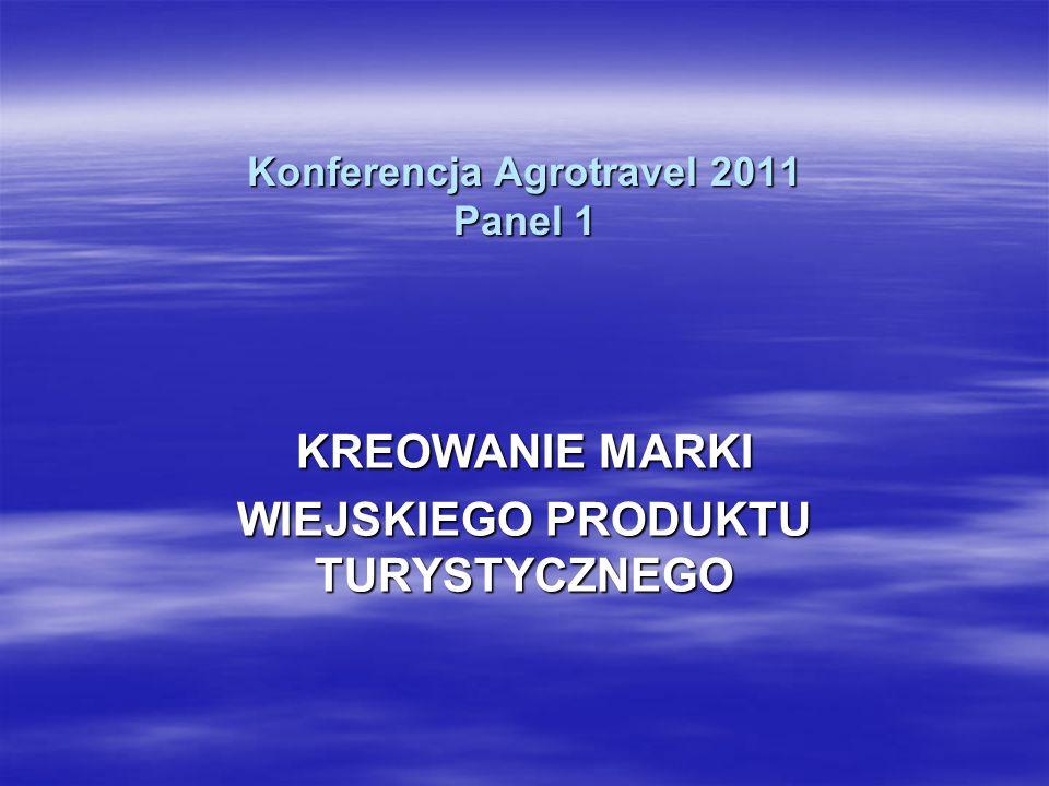 Konferencja Agrotravel 2011 Panel 1 KREOWANIE MARKI WIEJSKIEGO PRODUKTU TURYSTYCZNEGO