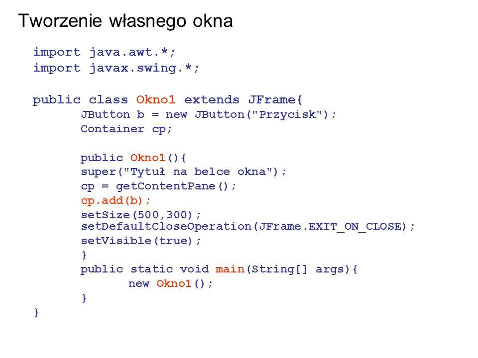 Tworzenie własnego okna import java.awt.*; import javax.swing.*; public class Okno1 extends JFrame{ JButton b = new JButton(