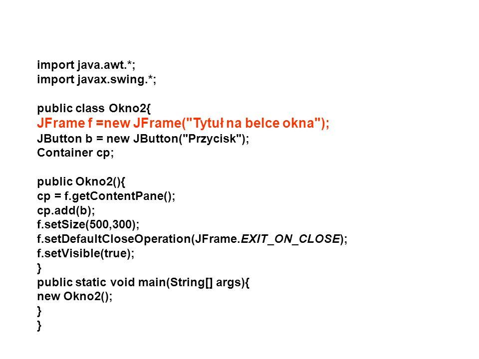 import java.awt.*; import javax.swing.*; public class Okno2{ JFrame f =new JFrame(