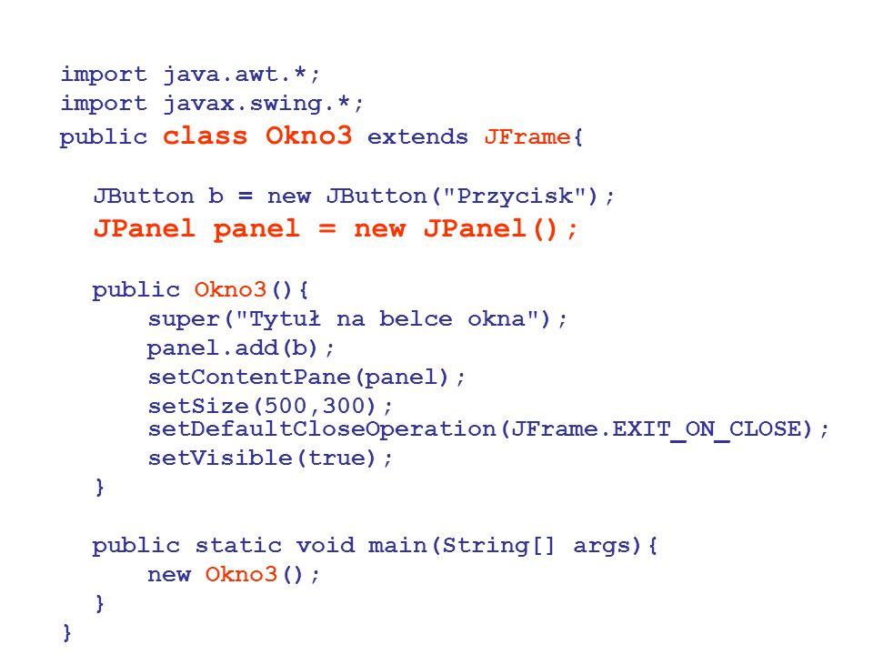 import java.awt.*; import javax.swing.*; public class Okno3 extends JFrame{ JButton b = new JButton(