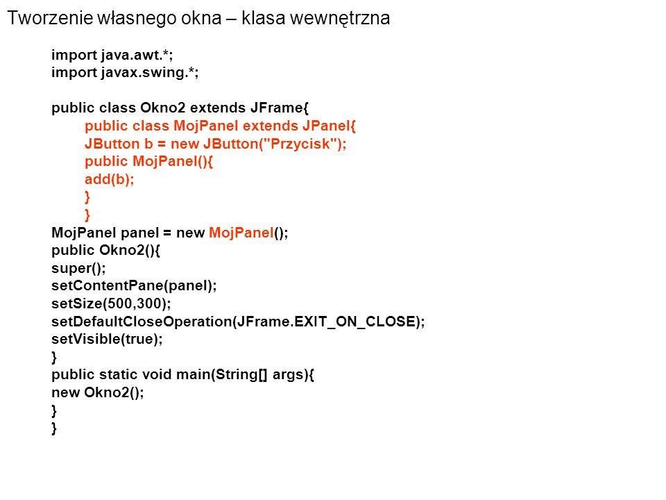 Tworzenie własnego okna – klasa wewnętrzna import java.awt.*; import javax.swing.*; public class Okno2 extends JFrame{ public class MojPanel extends J