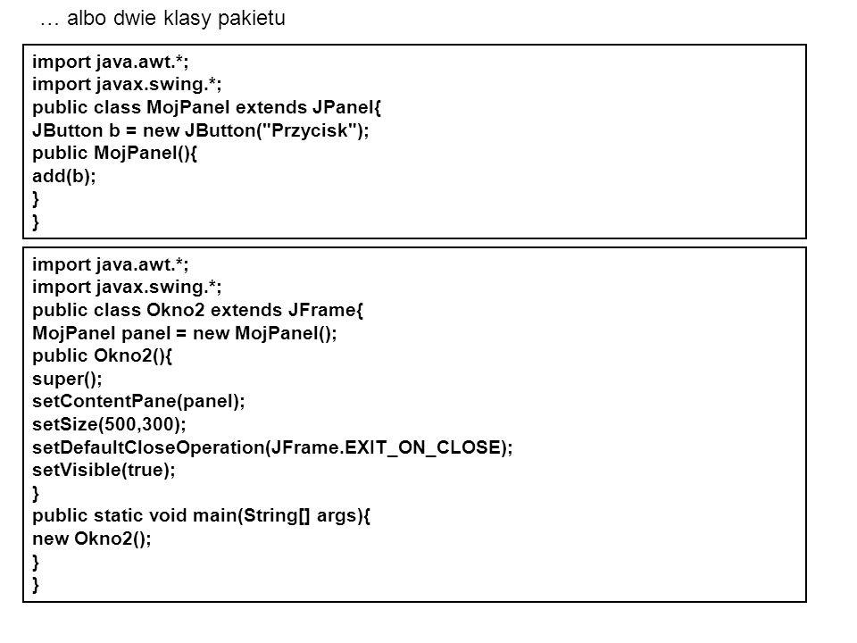 import java.awt.*; import javax.swing.*; public class Okno2 extends JFrame{ MojPanel panel = new MojPanel(); public Okno2(){ super(); setContentPane(p