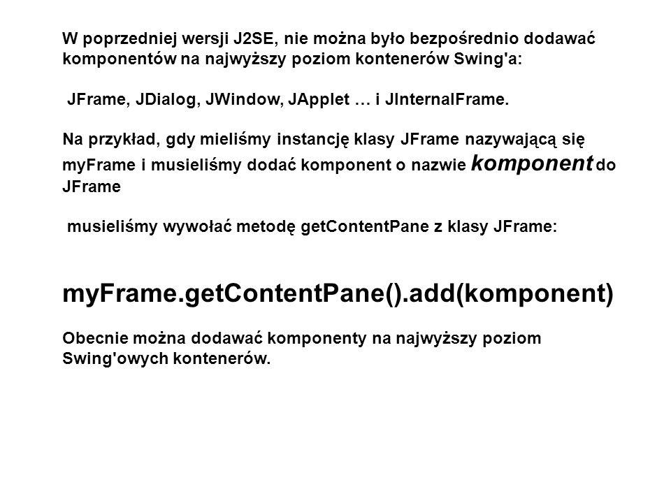 W poprzedniej wersji J2SE, nie można było bezpośrednio dodawać komponentów na najwyższy poziom kontenerów Swing'a: JFrame, JDialog, JWindow, JApplet …