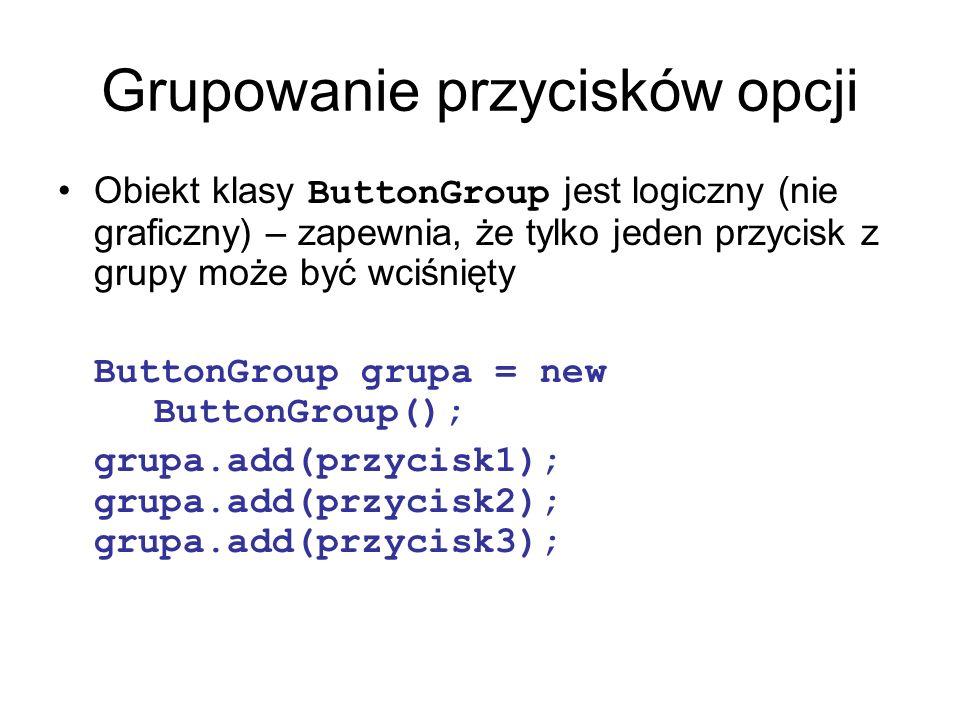 Grupowanie przycisków opcji Obiekt klasy ButtonGroup jest logiczny (nie graficzny) – zapewnia, że tylko jeden przycisk z grupy może być wciśnięty Butt