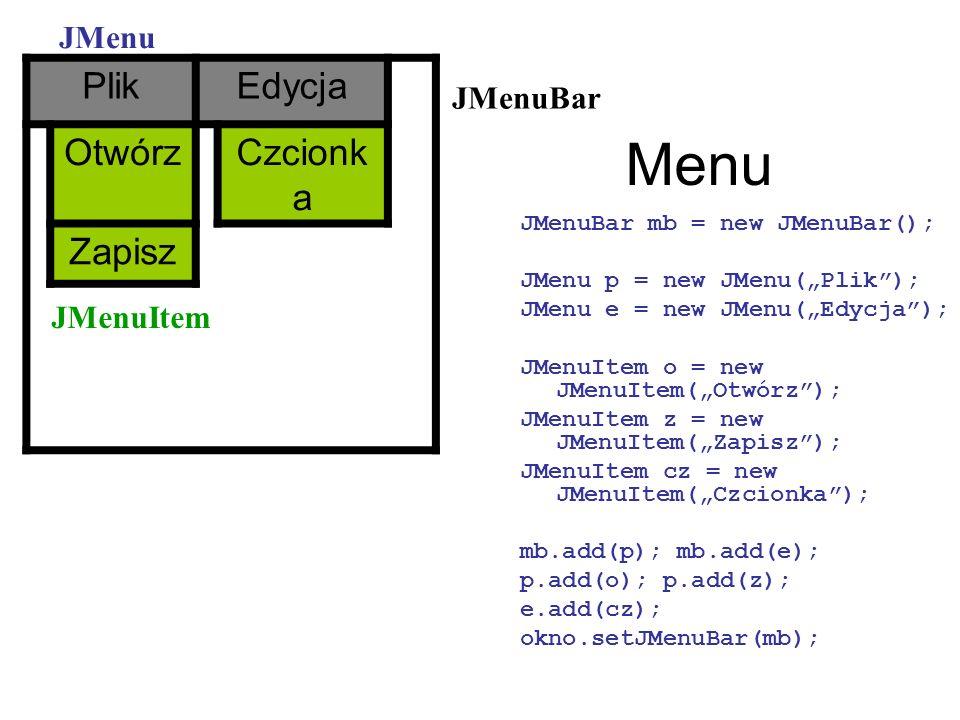Menu JMenuBar mb = new JMenuBar(); JMenu p = new JMenu(Plik); JMenu e = new JMenu(Edycja); JMenuItem o = new JMenuItem(Otwórz); JMenuItem z = new JMen
