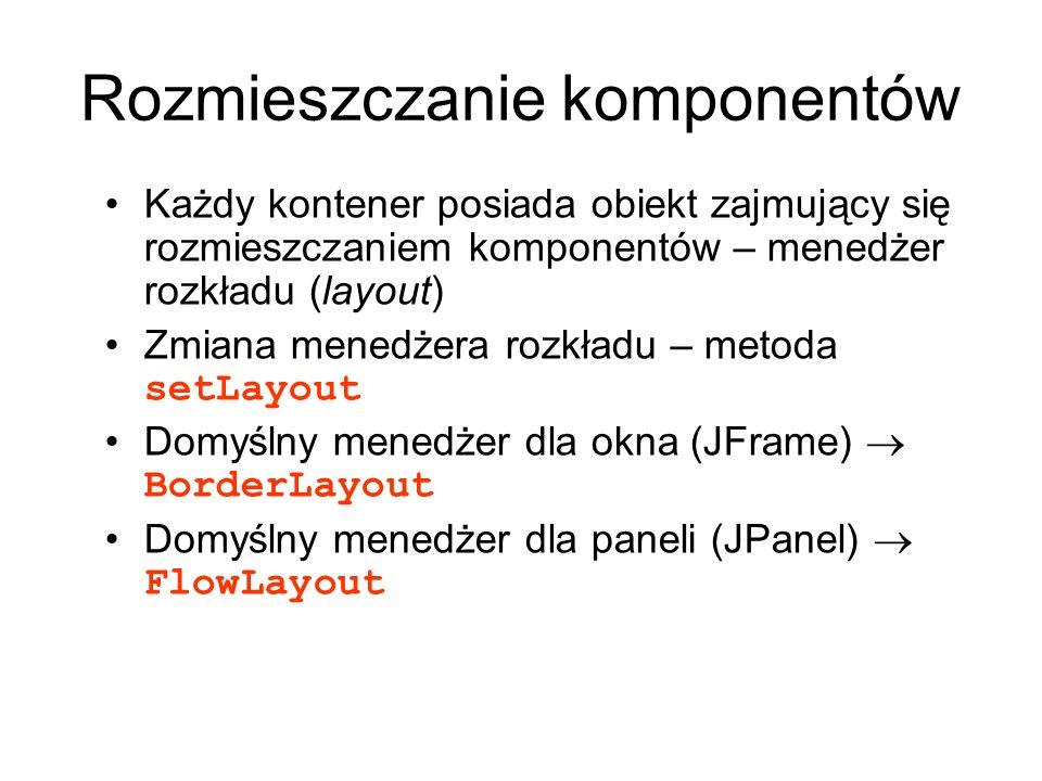 Rozmieszczanie komponentów Każdy kontener posiada obiekt zajmujący się rozmieszczaniem komponentów – menedżer rozkładu (layout) Zmiana menedżera rozkł