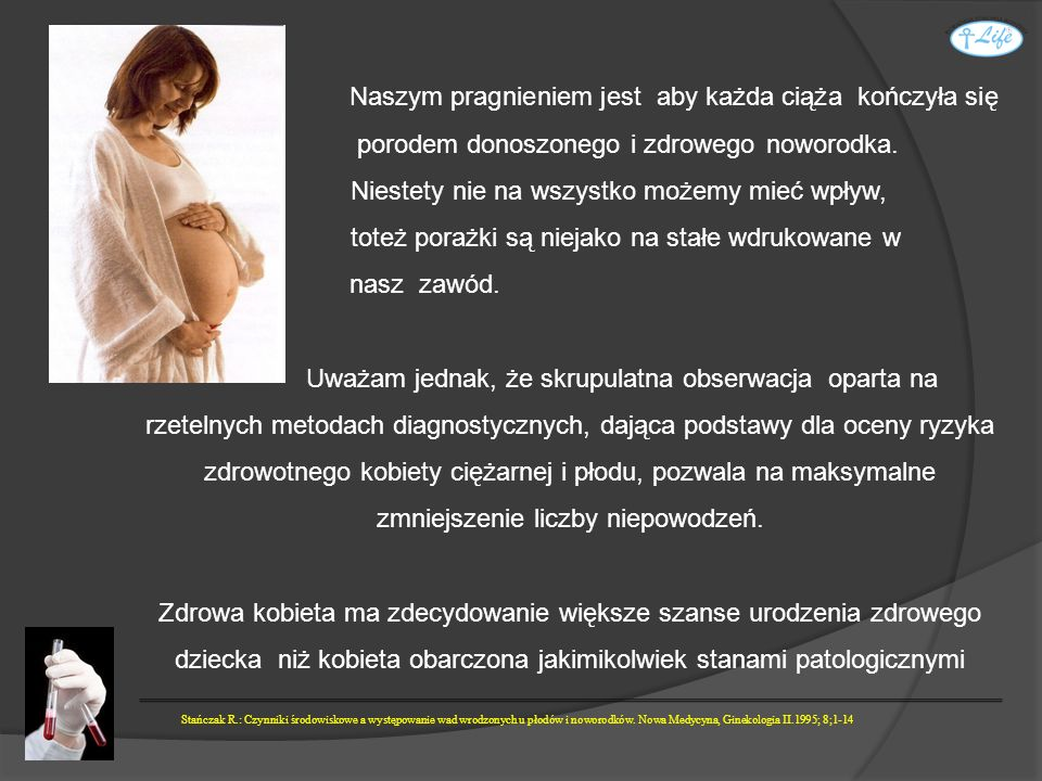 Uważam, i chyba nie jestem w tym odosobniony, że ideałem byłaby dokładna ocena stanu zdrowia kobiety jeszcze przed planowaną ciążą.