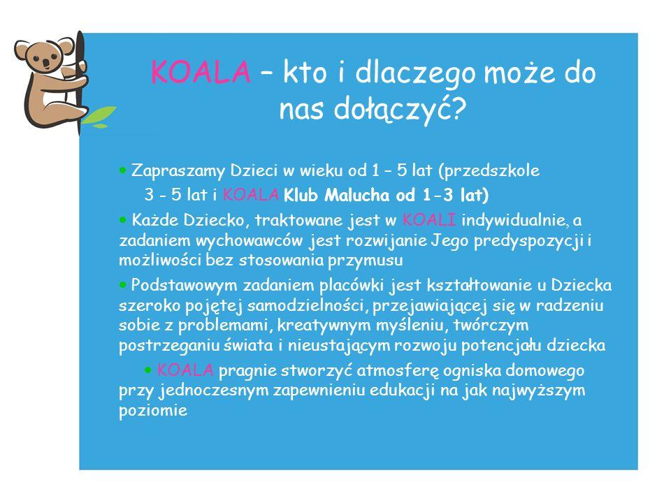 KOALA – kto i dlaczego może do nas dołączyć? Zapraszamy Dzieci w wieku od 1 – 5 lat (przedszkole 3 - 5 lat i KOALA Klub Malucha od 1-3 lat) Każde Dzie