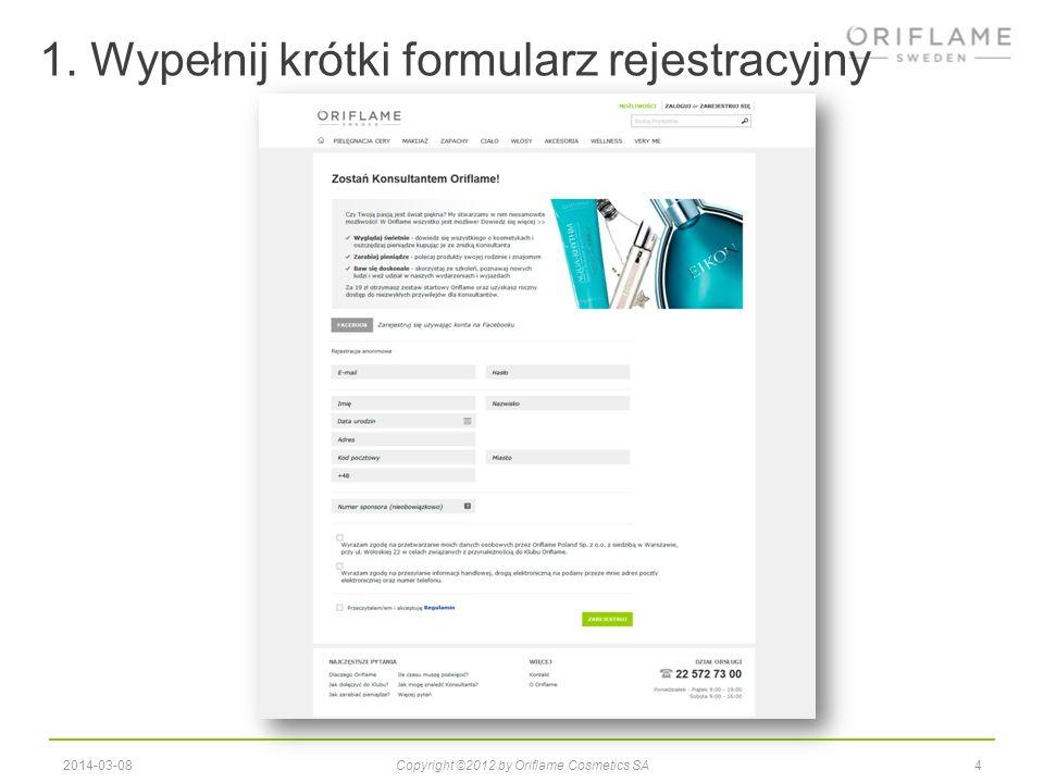 1. Wypełnij krótki formularz rejestracyjny 42014-03-08Copyright ©2012 by Oriflame Cosmetics SA