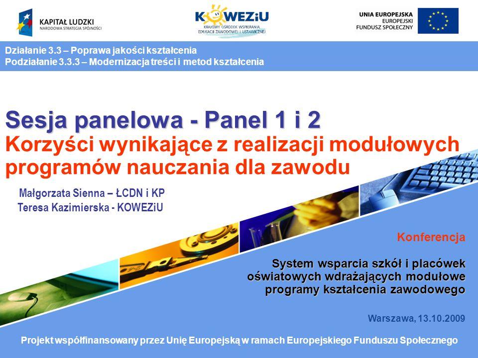 Sesja panelowa - Panel 1 i 2 Sesja panelowa - Panel 1 i 2 Korzyści wynikające z realizacji modułowych programów nauczania dla zawodu Konferencja System wsparcia szkół i placówek oświatowych wdrażających modułowe programy kształcenia zawodowego Warszawa, 13.10.2009 Działanie 3.3 – Poprawa jakości kształcenia Podziałanie 3.3.3 – Modernizacja treści i metod kształcenia Projekt współfinansowany przez Unię Europejską w ramach Europejskiego Funduszu Społecznego Małgorzata Sienna – ŁCDN i KP Teresa Kazimierska - KOWEZiU