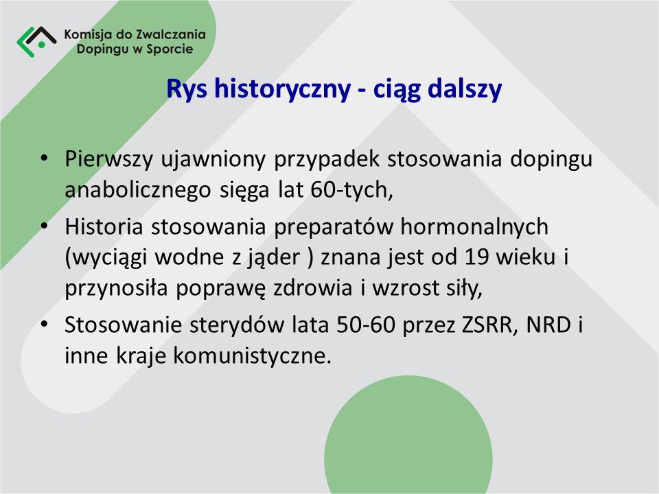 Rys historyczny - ciąg dalszy Pierwszy ujawniony przypadek stosowania dopingu anabolicznego sięga lat 60-tych, Historia stosowania preparatów hormonalnych (wyciągi wodne z jąder ) znana jest od 19 wieku i przynosiła poprawę zdrowia i wzrost siły, Stosowanie sterydów lata 50-60 przez ZSRR, NRD i inne kraje komunistyczne.