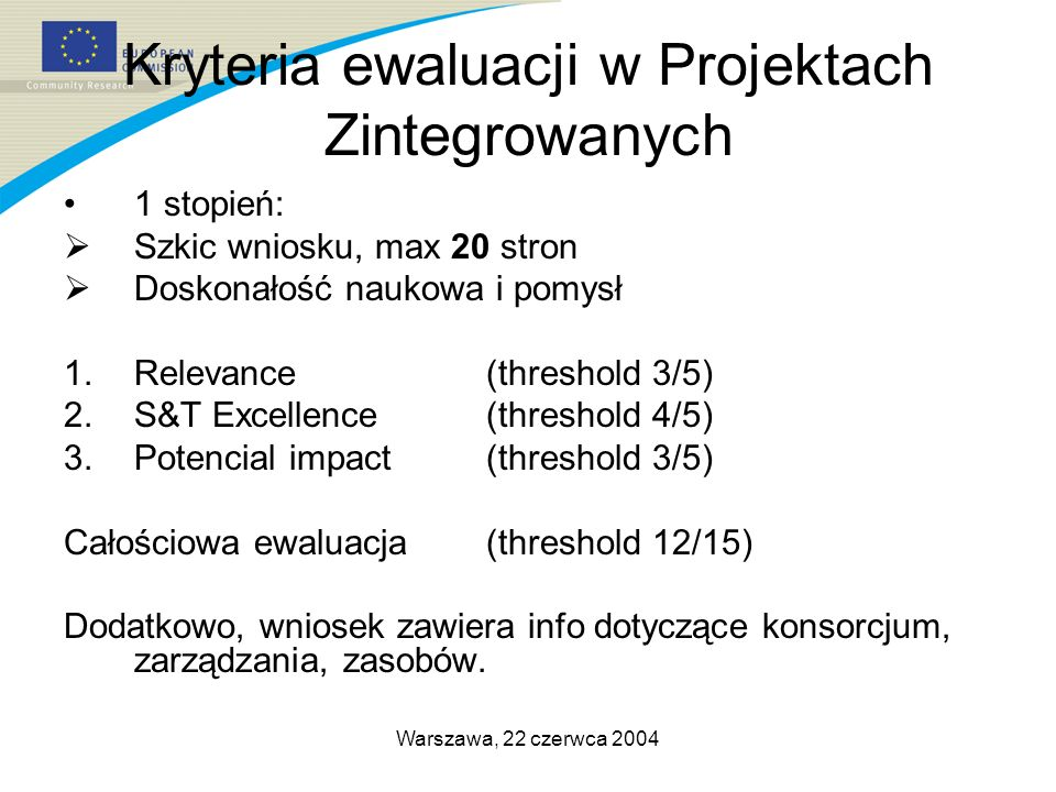 Warszawa, 22 czerwca 2004 Kryteria ewaluacji w Projektach Zintegrowanych 1 stopień: Szkic wniosku, max 20 stron Doskonałość naukowa i pomysł 1.Relevance (threshold 3/5) 2.S&T Excellence (threshold 4/5) 3.Potencial impact(threshold 3/5) Całościowa ewaluacja(threshold 12/15) Dodatkowo, wniosek zawiera info dotyczące konsorcjum, zarządzania, zasobów.