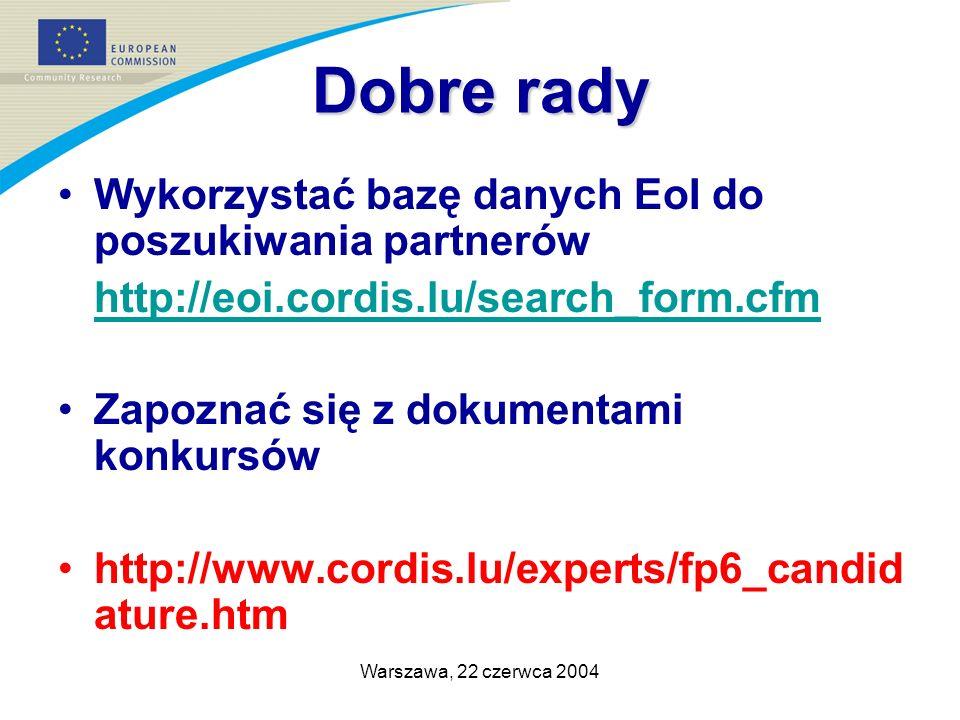 Warszawa, 22 czerwca 2004 Dobre rady Wykorzystać bazę danych EoI do poszukiwania partnerów http://eoi.cordis.lu/search_form.cfm Zapoznać się z dokumentami konkursów http://www.cordis.lu/experts/fp6_candid ature.htm