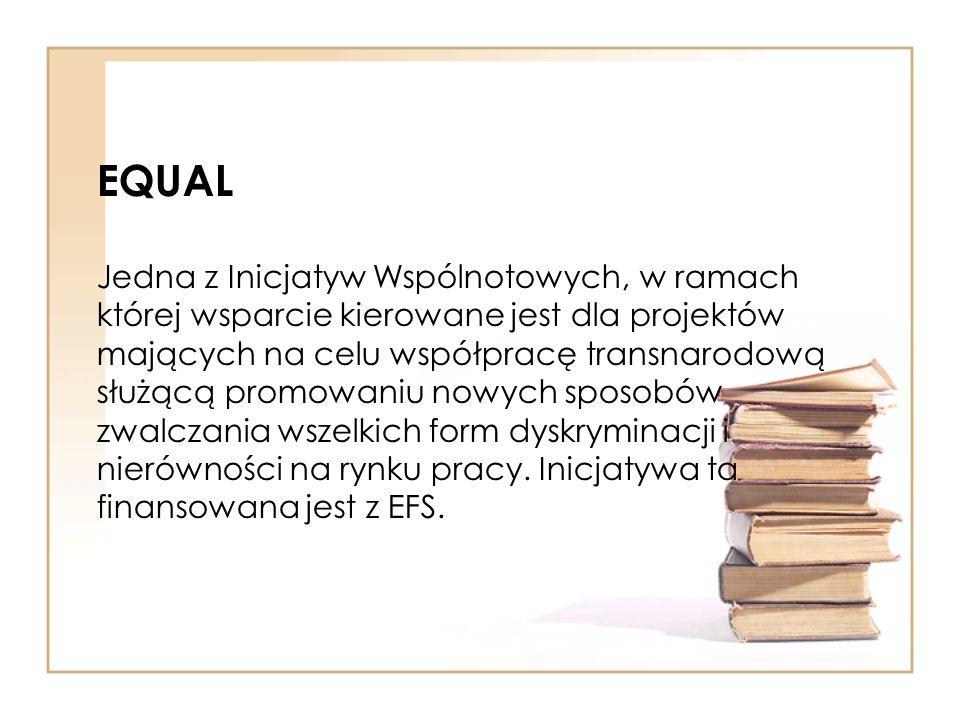 EQUAL Jedna z Inicjatyw Wspólnotowych, w ramach której wsparcie kierowane jest dla projektów mających na celu współpracę transnarodową służącą promowa