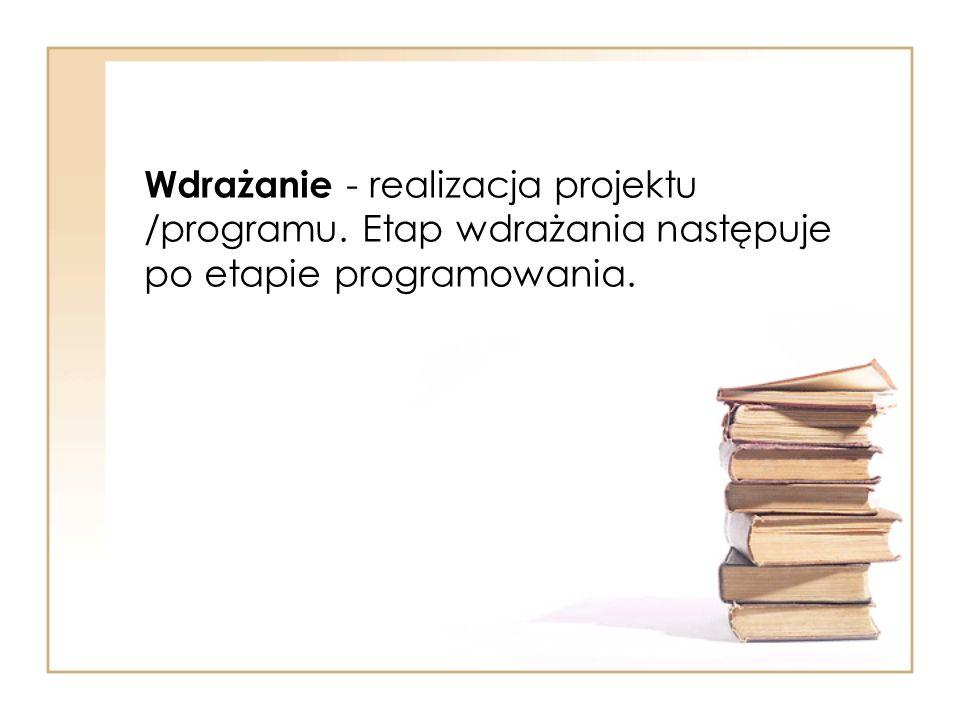 Wdrażanie - realizacja projektu /programu. Etap wdrażania następuje po etapie programowania.