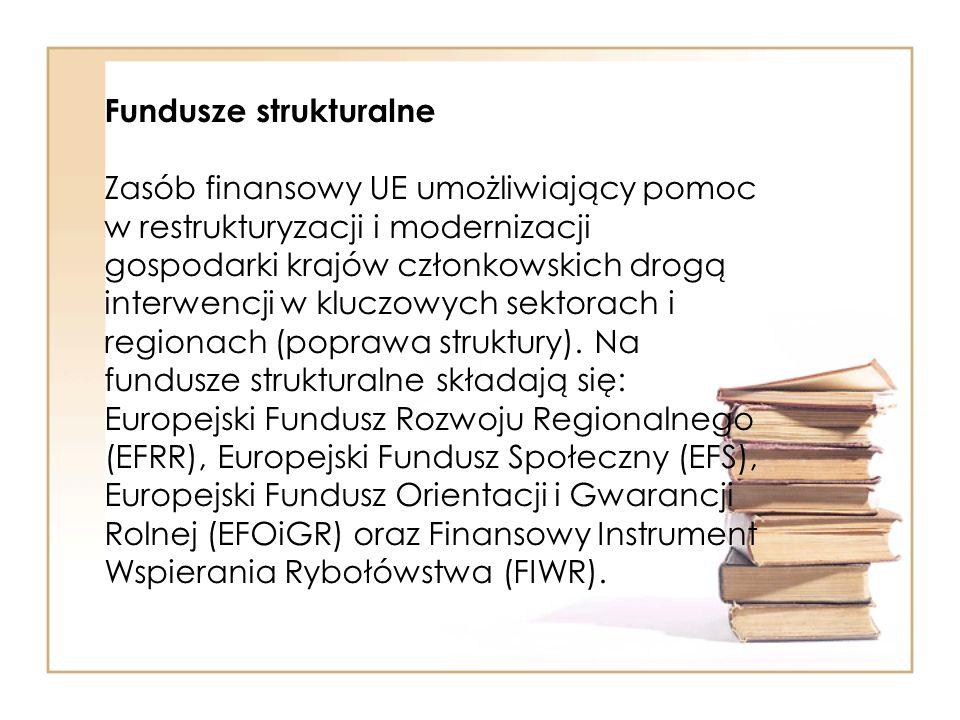 Fundusze strukturalne Zasób finansowy UE umożliwiający pomoc w restrukturyzacji i modernizacji gospodarki krajów członkowskich drogą interwencji w klu