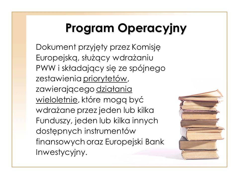 Program Operacyjny Dokument przyjęty przez Komisję Europejską, służący wdrażaniu PWW i składający się ze spójnego zestawienia priorytetów, zawierające