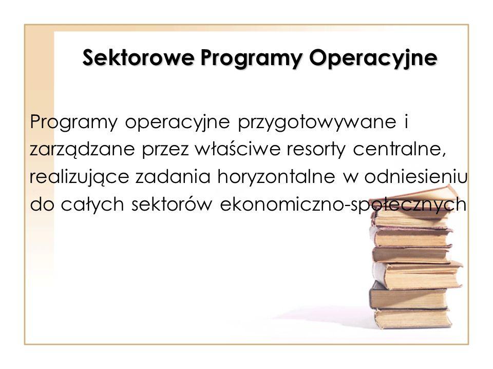 Sektorowe Programy Operacyjne Programy operacyjne przygotowywane i zarządzane przez właściwe resorty centralne, realizujące zadania horyzontalne w odn