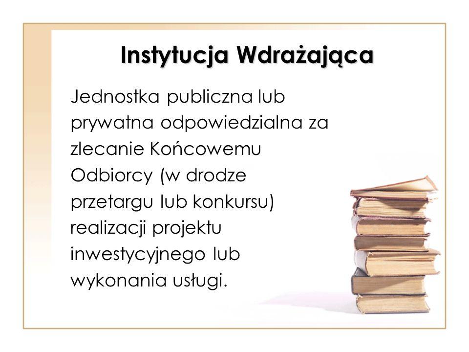 Instytucja Wdrażająca Jednostka publiczna lub prywatna odpowiedzialna za zlecanie Końcowemu Odbiorcy (w drodze przetargu lub konkursu) realizacji proj