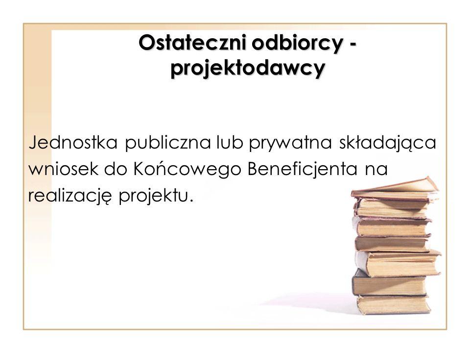 Ostateczni odbiorcy - projektodawcy Jednostka publiczna lub prywatna składająca wniosek do Końcowego Beneficjenta na realizację projektu.