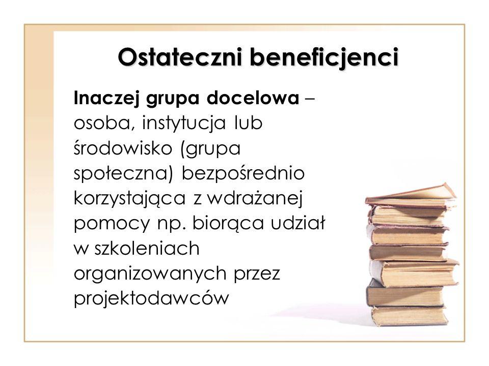 Ostateczni beneficjenci Inaczej grupa docelowa – osoba, instytucja lub środowisko (grupa społeczna) bezpośrednio korzystająca z wdrażanej pomocy np. b