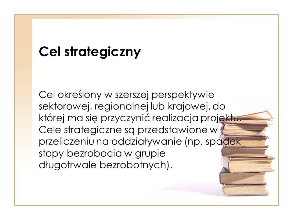 Cel strategiczny Cel określony w szerszej perspektywie sektorowej, regionalnej lub krajowej, do której ma się przyczynić realizacja projektu. Cele str