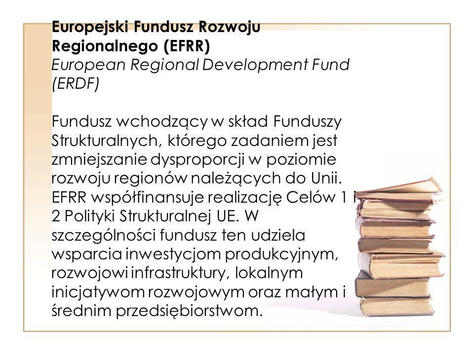 Europejski Fundusz Rozwoju Regionalnego (EFRR) European Regional Development Fund (ERDF) Fundusz wchodzący w skład Funduszy Strukturalnych, którego za