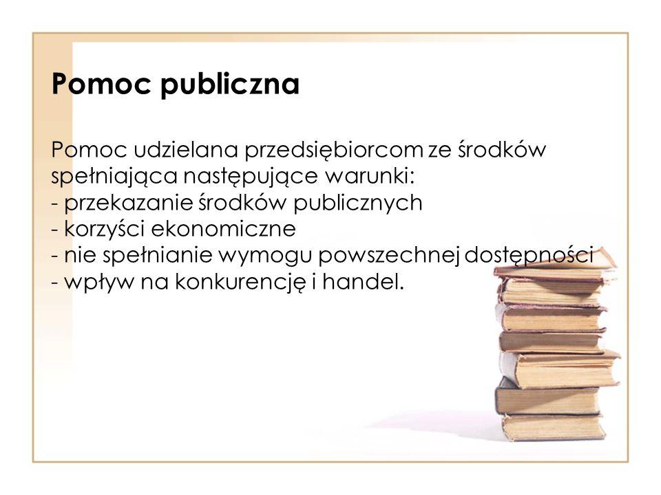Pomoc publiczna Pomoc udzielana przedsiębiorcom ze środków spełniająca następujące warunki: - przekazanie środków publicznych - korzyści ekonomiczne -