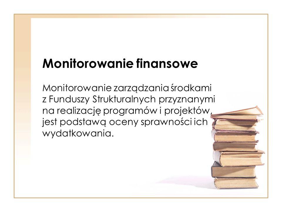 Monitorowanie finansowe Monitorowanie zarządzania środkami z Funduszy Strukturalnych przyznanymi na realizację programów i projektów, jest podstawą oc