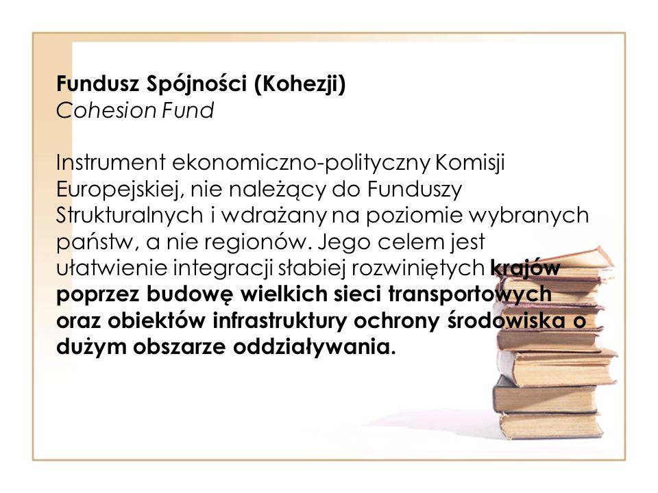 Fundusz Spójności (Kohezji) Cohesion Fund Instrument ekonomiczno-polityczny Komisji Europejskiej, nie należący do Funduszy Strukturalnych i wdrażany n