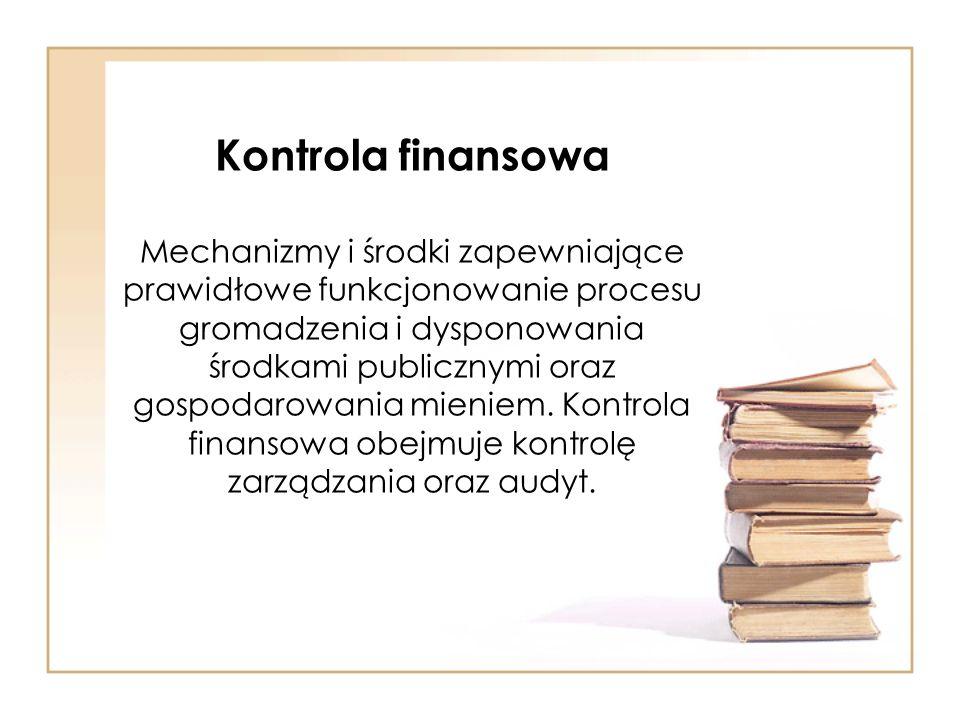 Kontrola finansowa Mechanizmy i środki zapewniające prawidłowe funkcjonowanie procesu gromadzenia i dysponowania środkami publicznymi oraz gospodarowa