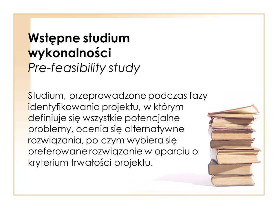 Wstępne studium wykonalności Pre-feasibility study Studium, przeprowadzone podczas fazy identyfikowania projektu, w którym definiuje się wszystkie pot