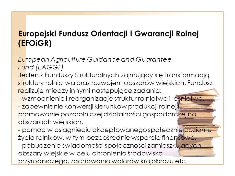Europejski Fundusz Orientacji i Gwarancji Rolnej (EFOiGR) European Agriculture Guidance and Guarantee Fund (EAGGF) Jeden z Funduszy Strukturalnych zaj