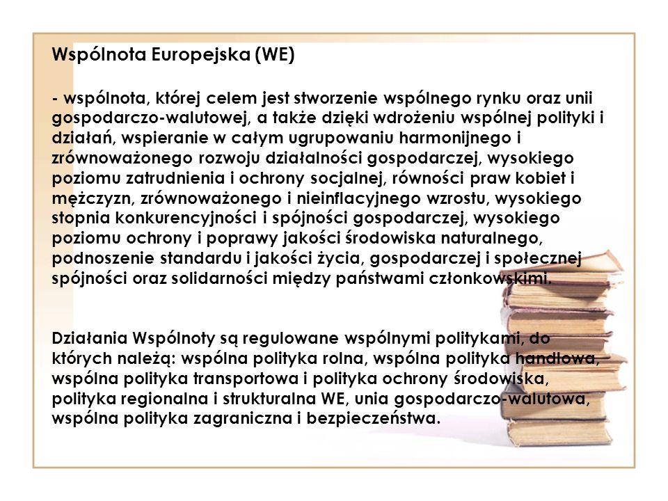 Wspólnota Europejska (WE) - wspólnota, której celem jest stworzenie wspólnego rynku oraz unii gospodarczo-walutowej, a także dzięki wdrożeniu wspólnej
