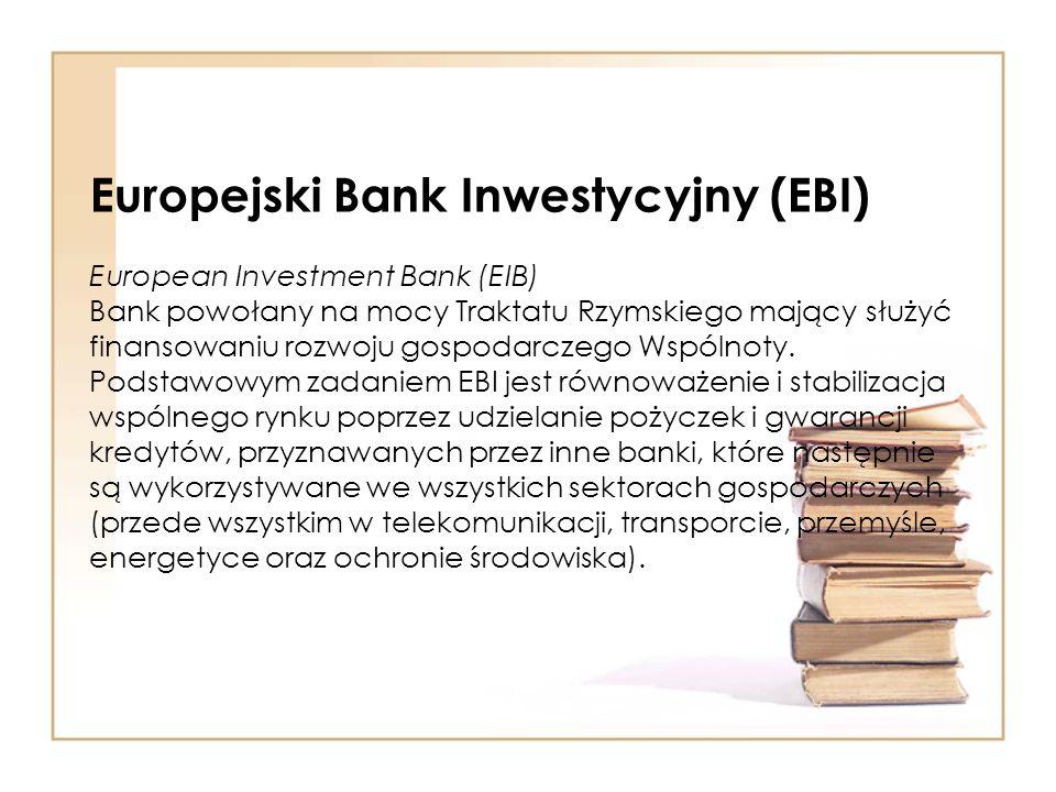 Europejski Bank Inwestycyjny (EBI) European Investment Bank (EIB) Bank powołany na mocy Traktatu Rzymskiego mający służyć finansowaniu rozwoju gospoda