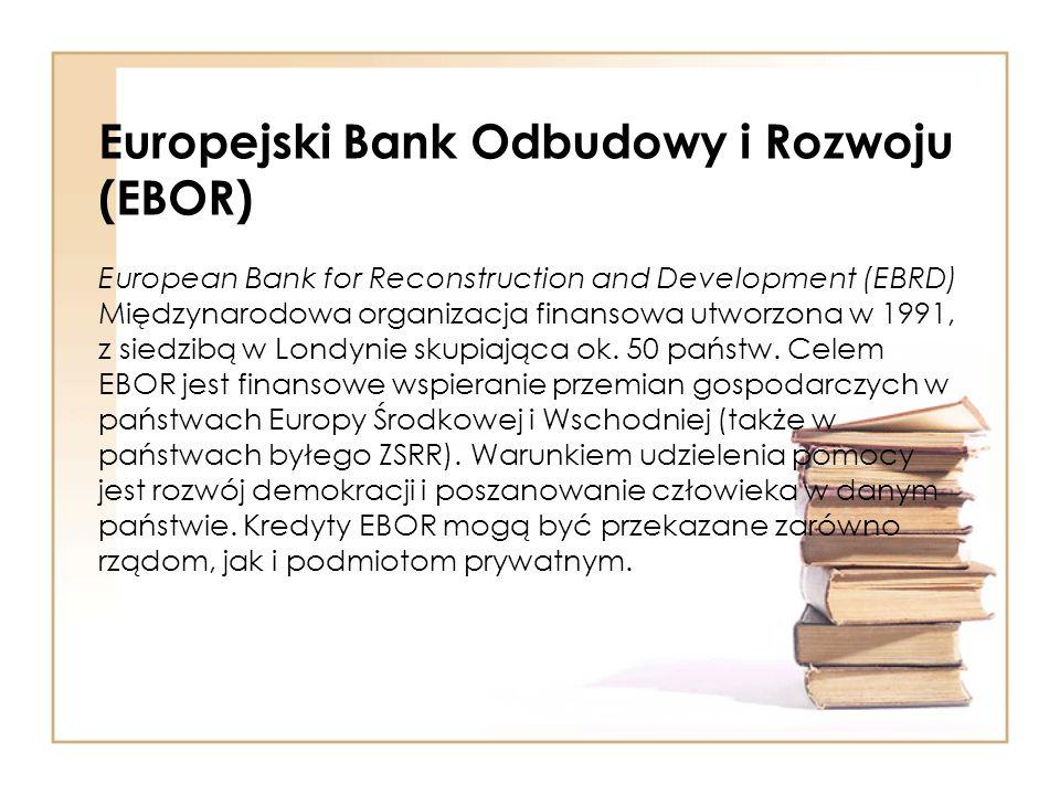 Europejski Bank Odbudowy i Rozwoju (EBOR) European Bank for Reconstruction and Development (EBRD) Międzynarodowa organizacja finansowa utworzona w 199