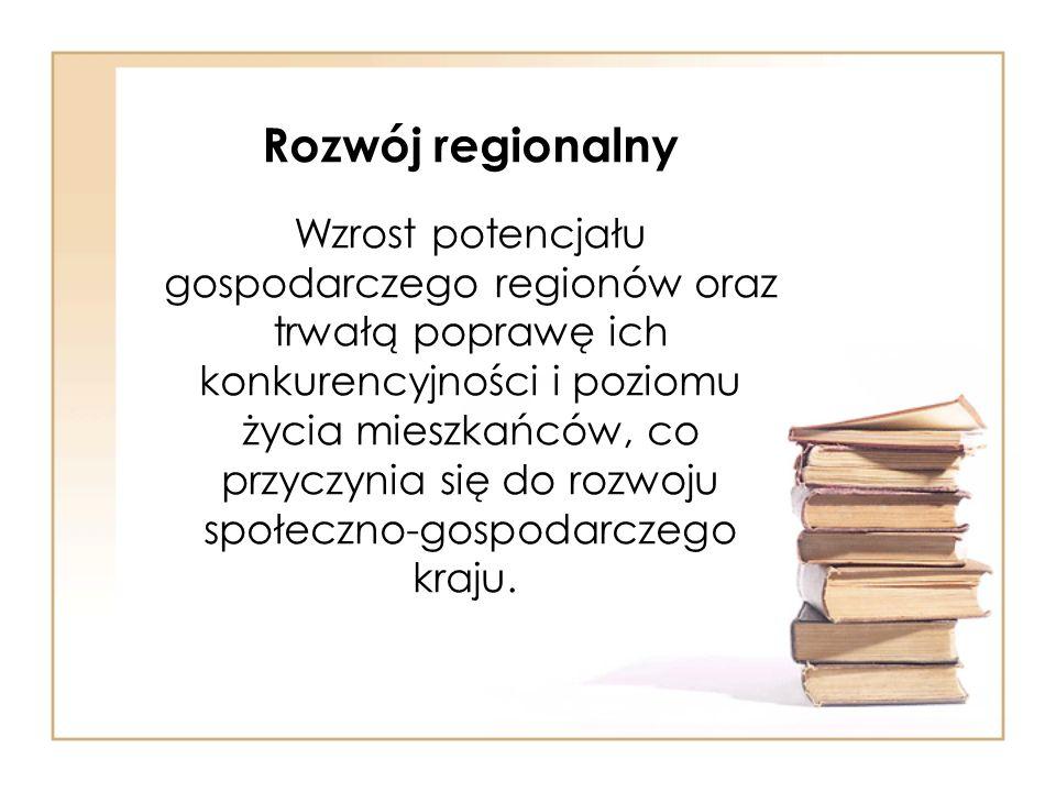 Rozwój regionalny Wzrost potencjału gospodarczego regionów oraz trwałą poprawę ich konkurencyjności i poziomu życia mieszkańców, co przyczynia się do