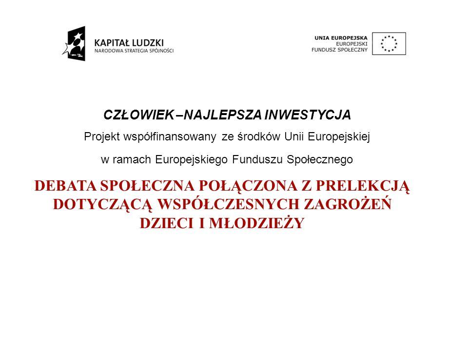 CZŁOWIEK –NAJLEPSZA INWESTYCJA Projekt współfinansowany ze środków Unii Europejskiej w ramach Europejskiego Funduszu Społecznego DEBATA SPOŁECZNA POŁĄCZONA Z PRELEKCJĄ DOTYCZĄCĄ WSPÓŁCZESNYCH ZAGROŻEŃ DZIECI I MŁODZIEŻY