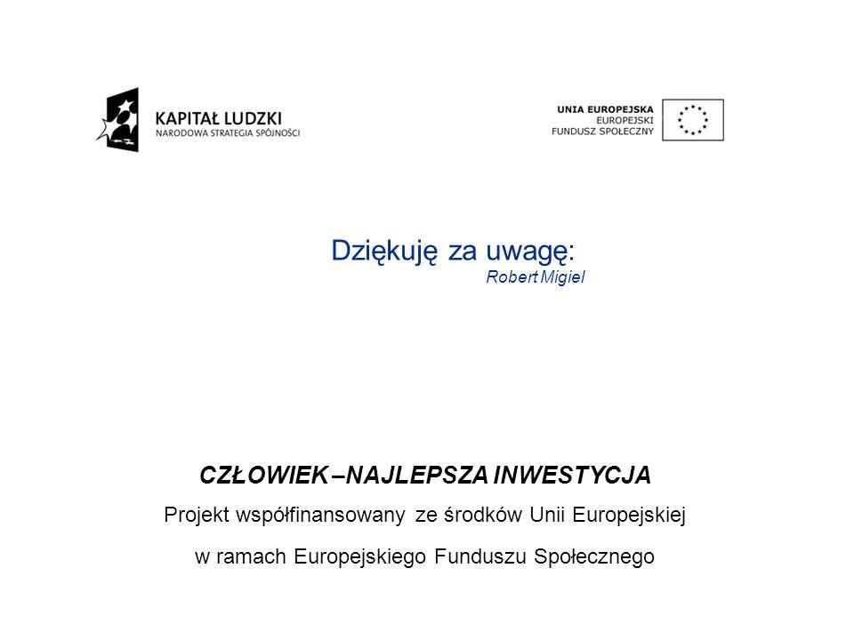 CZŁOWIEK –NAJLEPSZA INWESTYCJA Projekt współfinansowany ze środków Unii Europejskiej w ramach Europejskiego Funduszu Społecznego Dziękuję za uwagę: Robert Migiel