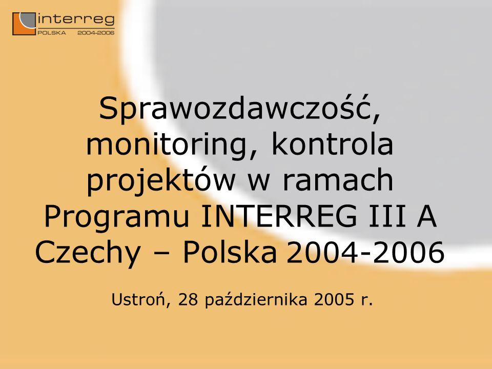 Sprawozdawczość, monitoring, kontrola projektów w ramach Programu INTERREG III A Czechy – Polska 2004-2006 Ustroń, 28 października 2005 r.
