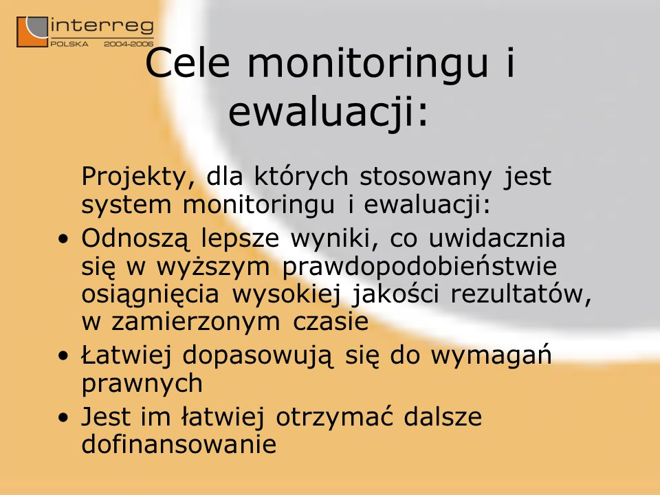 Cele monitoringu i ewaluacji: Projekty, dla których stosowany jest system monitoringu i ewaluacji: Odnoszą lepsze wyniki, co uwidacznia się w wyższym prawdopodobieństwie osiągnięcia wysokiej jakości rezultatów, w zamierzonym czasie Łatwiej dopasowują się do wymagań prawnych Jest im łatwiej otrzymać dalsze dofinansowanie