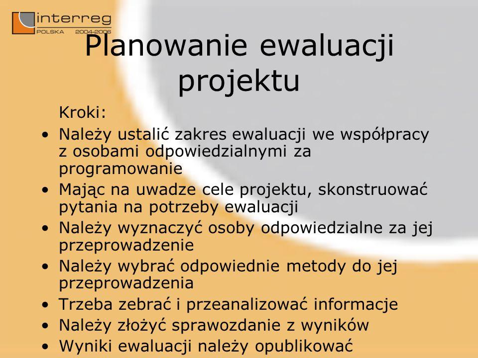 Planowanie ewaluacji projektu Kroki: Należy ustalić zakres ewaluacji we współpracy z osobami odpowiedzialnymi za programowanie Mając na uwadze cele pr
