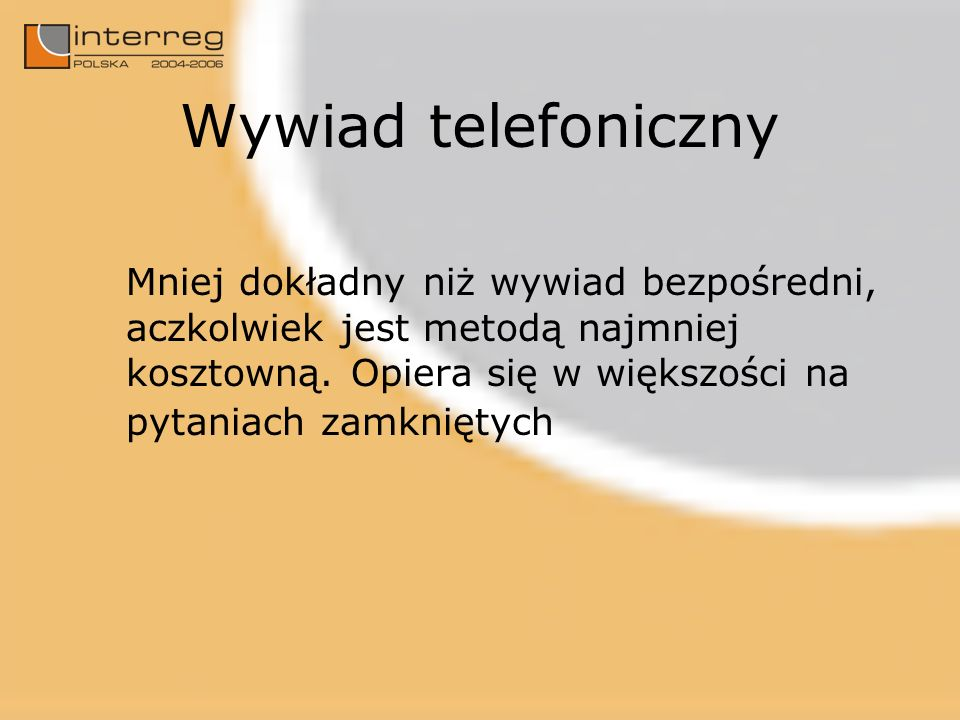 Wywiad telefoniczny Mniej dokładny niż wywiad bezpośredni, aczkolwiek jest metodą najmniej kosztowną. Opiera się w większości na pytaniach zamkniętych