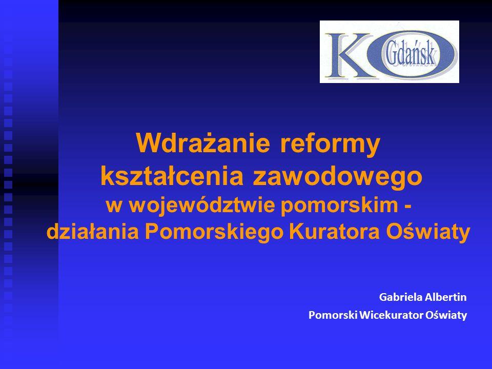 Wdrażanie reformy kształcenia zawodowego w województwie pomorskim - działania Pomorskiego Kuratora Oświaty Gabriela Albertin Pomorski Wicekurator Oświ