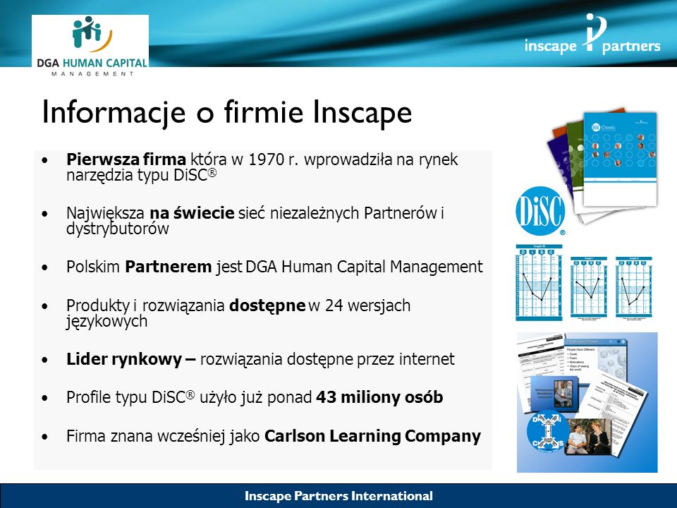 Inscape Partners International Informacje o firmie Inscape Pierwsza firma która w 1970 r. wprowadziła na rynek narzędzia typu DiSC ® Największa na świ