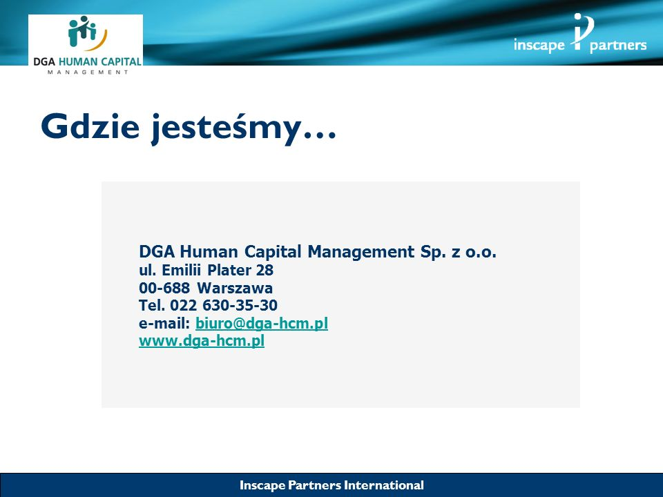 Inscape Partners International Gdzie jesteśmy… DGA Human Capital Management Sp. z o.o. ul. Emilii Plater 28 00-688 Warszawa Tel. 022 630-35-30 e-mail: