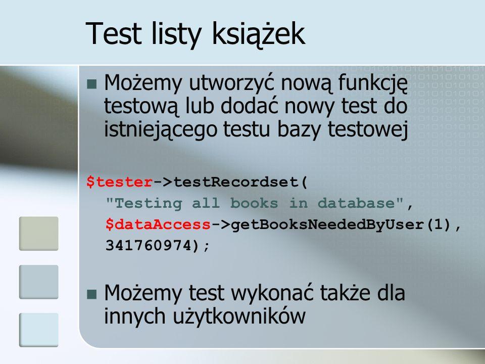 Test listy książek Możemy utworzyć nową funkcję testową lub dodać nowy test do istniejącego testu bazy testowej $tester->testRecordset(