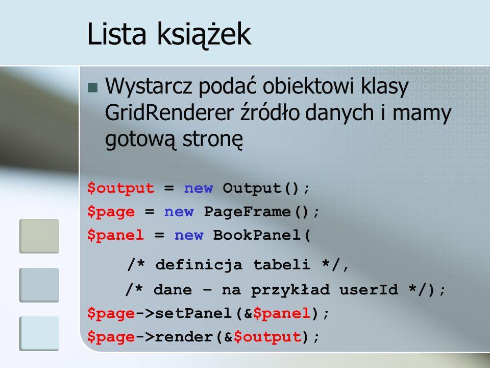 Lista książek Wystarcz podać obiektowi klasy GridRenderer źródło danych i mamy gotową stronę $output = new Output(); $page = new PageFrame(); $panel =