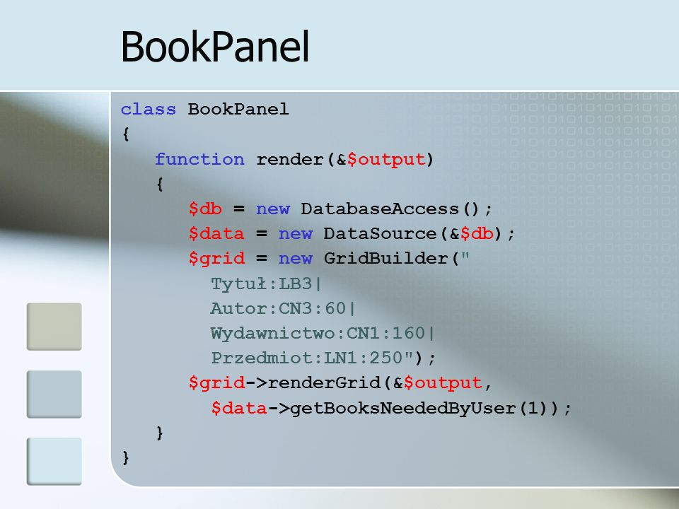 BookPanel class BookPanel { function render(&$output) { $db = new DatabaseAccess(); $data = new DataSource(&$db); $grid = new GridBuilder(